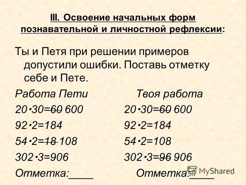 III. Освоение начальных форм познавательной и личностной рефлексии: Ты и Петя при решении примеров допустили ошибки. Поставь отметку себе и Пете. Работа Пети Твоя работа 20 30=60 60020 30=60 600 92 2=184 54 2=18 10854 2=108 302 3=906302 3=96 906Отмет