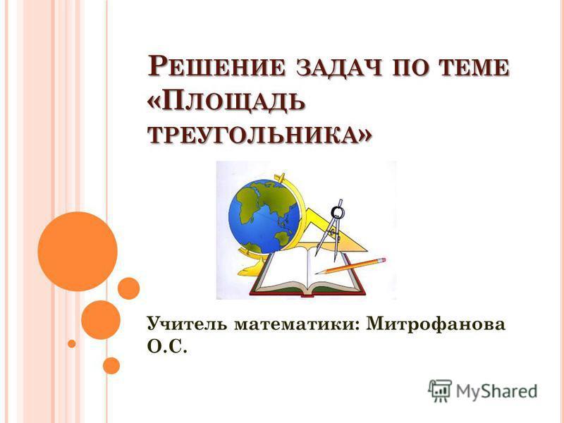Р ЕШЕНИЕ ЗАДАЧ ПО ТЕМЕ «П ЛОЩАДЬ ТРЕУГОЛЬНИКА » Учитель математики: Митрофанова О.С.