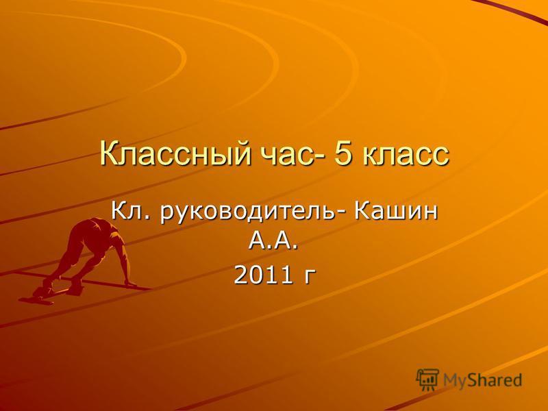 Классный час- 5 класс Кл. руководитель- Кашин А.А. 2011 г