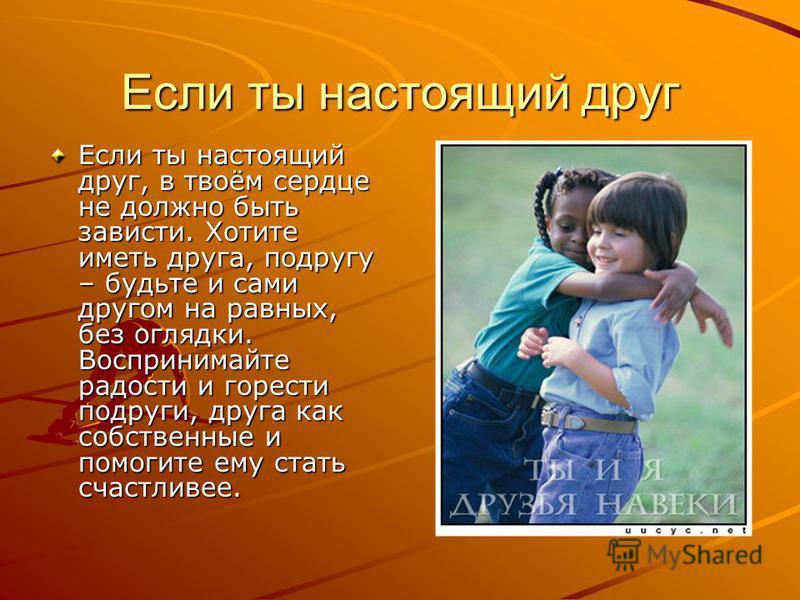 Если ты настоящий друг Если ты настоящий друг, в твоём сердце не должно быть зависти. Хотите иметь друга, подругу – будьте и сами другом на равных, без оглядки. Воспринимайте радости и горести подруги, друга как собственные и помогите ему стать счаст