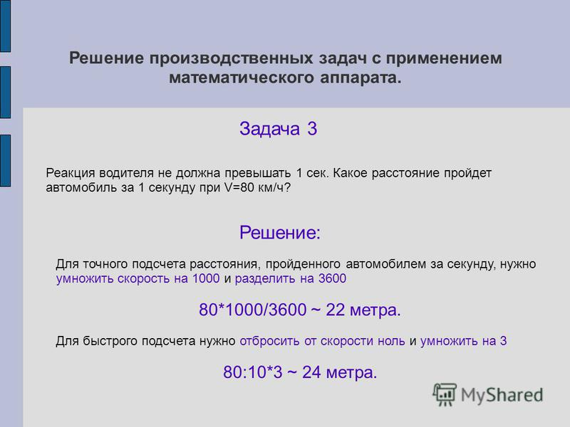 Решение производственных задач с применением математического аппарата. Задача 3 Решение: Реакция водителя не должна превышать 1 сек. Какое расстояние пройдет автомобиль за 1 секунду при V=80 км/ч? Для точного подсчета расстояния, пройденного автомоби