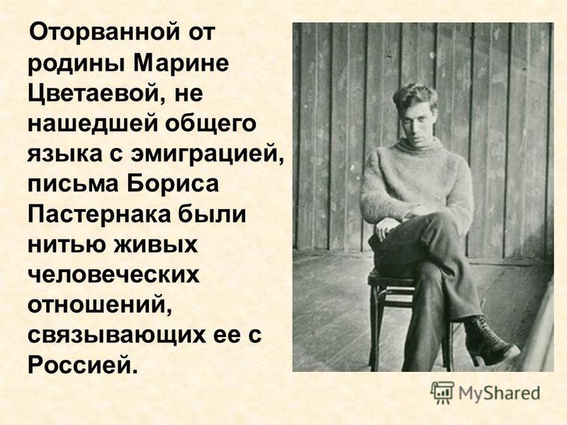 Оторванной от родины Марине Цветаевой, не нашедшей общего языка с эмиграцией, письма Бориса Пастернака были нитью живых человеческих отношений, связывающих ее с Россией.