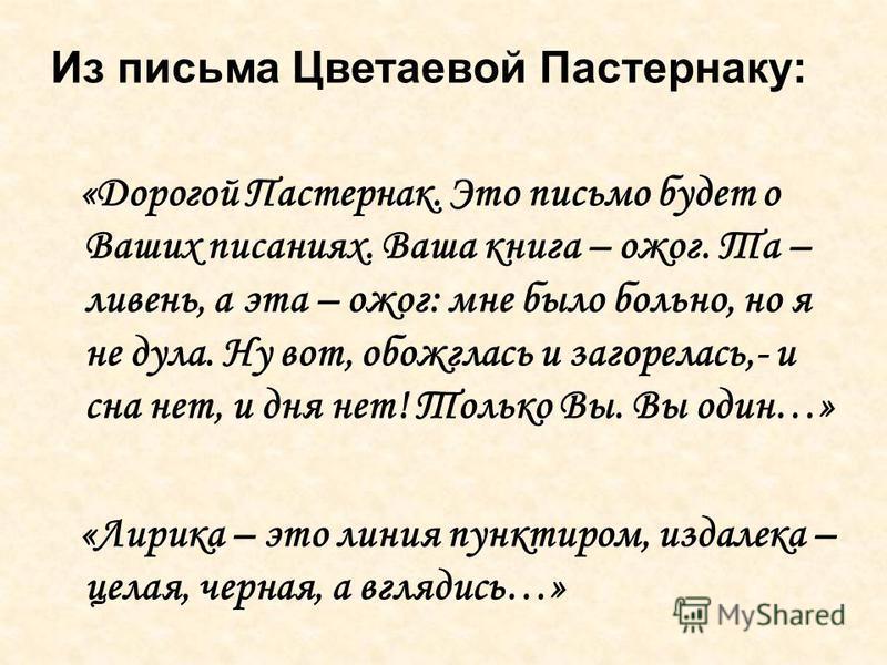 Из письма Цветаевой Пастернаку: «Дорогой Пастернак. Это письмо будет о Ваших писаниях. Ваша книга – ожог. Та – ливень, а эта – ожог: мне было больно, но я не дула. Ну вот, обожглась и загорелась,- и сна нет, и дня нет! Только Вы. Вы один…» «Лирика –
