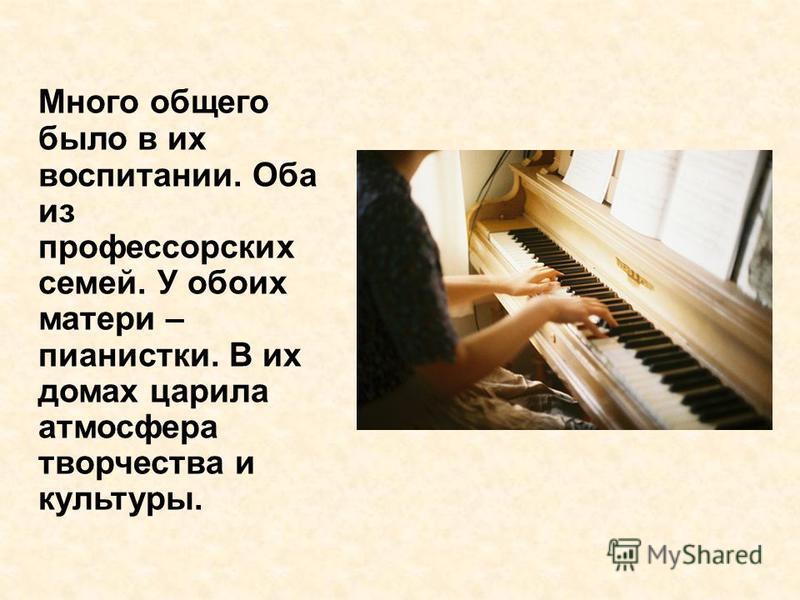 Много общего было в их воспитании. Оба из профессорских семей. У обоих матери – пианистки. В их домах царила атмосфера творчества и культуры.