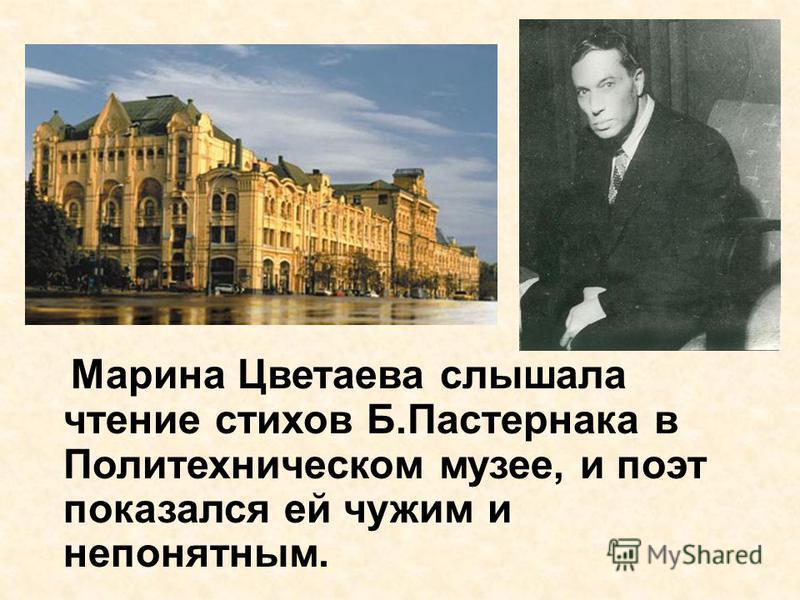 Марина Цветаева слышала чтение стихов Б.Пастернака в Политехническом музее, и поэт показался ей чужим и непонятным.