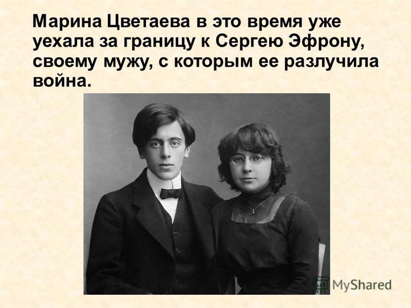 Марина Цветаева в это время уже уехала за границу к Сергею Эфрону, своему мужу, с которым ее разлучила война.