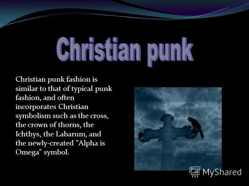 Christian punk fashion is similar to that of typical punk fashion, and often incorporates Christian symbolism such as the cross, the crown of thorns, the Ichthys, the Labarum, and the newly-created Alpha is Omega symbol.