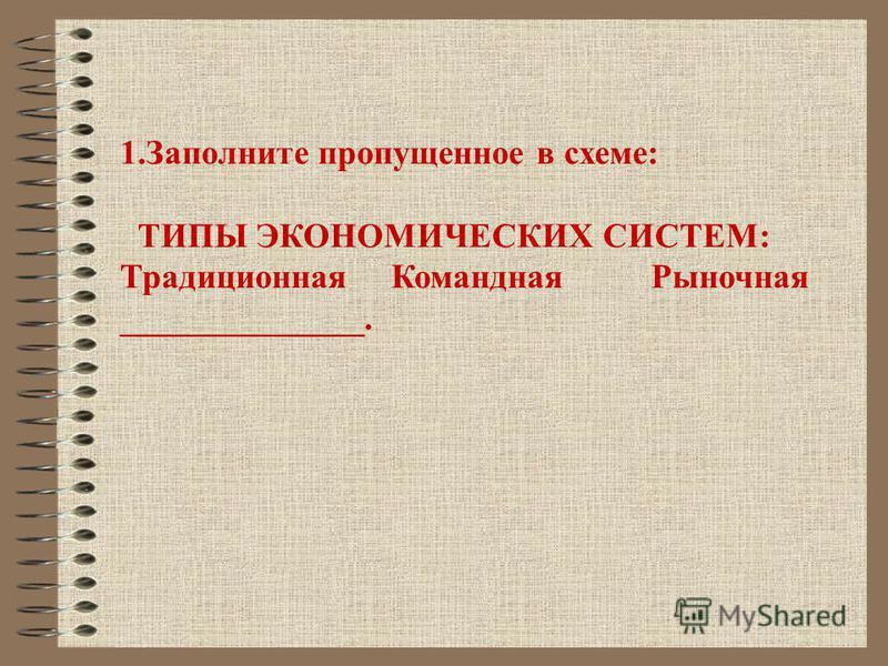 1. Заполните пропущенное в схеме: ТИПЫ ЭКОНОМИЧЕСКИХ СИСТЕМ: Традиционная Командная Рыночная ______________.