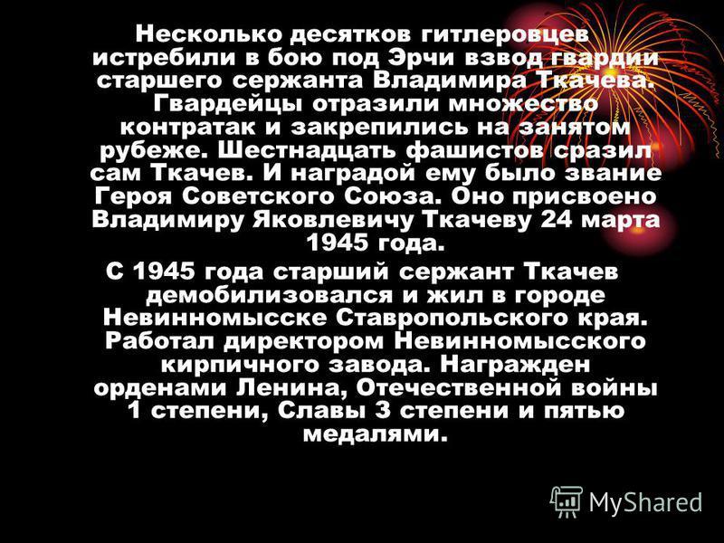 Несколько десятков гитлеровцев истребили в бою под Эрчи взвод гвардии старшего сержанта Владимира Ткачева. Гвардейцы отразили множество контратак и закрепились на занятом рубеже. Шестнадцать фашистов сразил сам Ткачев. И наградой ему было звание Геро