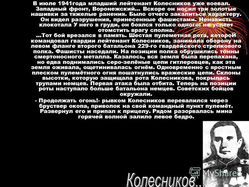 В июле 1941 года младший лейтенант Колесников уже воевал. Западный фронт, Воронежский... Вскоре он носил три золотые нашивки за тяжелые ранения. Было отчего закалиться характеру. Он видел разрушения, принесенные фашистами. Ненависть клокотала У него