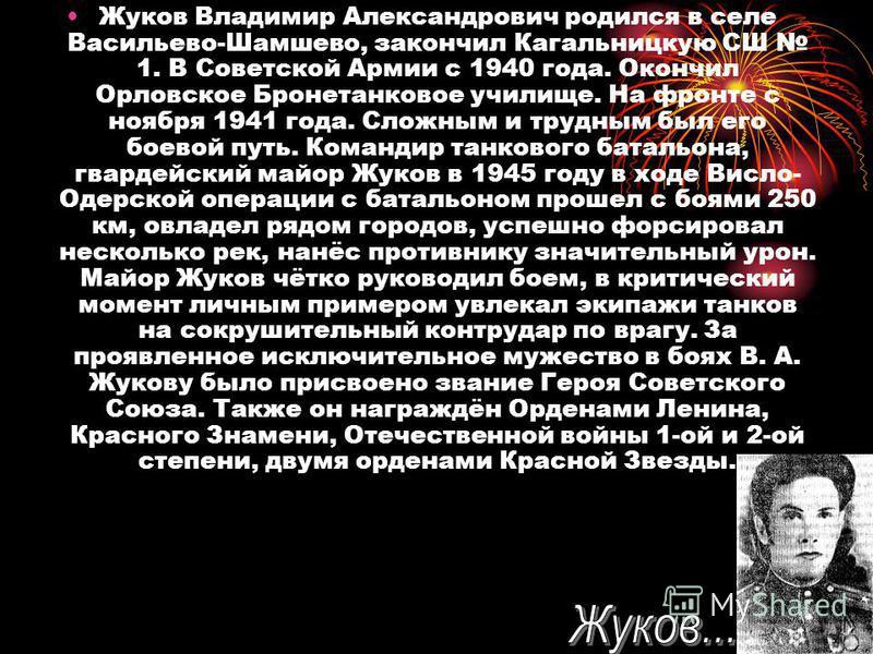 Жуков Владимир Александрович родился в селе Васильево-Шамшево, закончил Кагальницкую СШ 1. В Советской Армии с 1940 года. Окончил Орловское Бронетанковое училище. На фронте с ноября 1941 года. Сложным и трудным был его боевой путь. Командир танкового