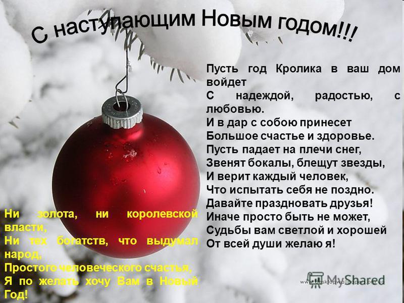 Пусть год Кролика в ваш дом войдет С надеждой, радостью, с любовью. И в дар с собою принесет Большое счастье и здоровье. Пусть падает на плечи снег, Звенят бокалы, блещут звезды, И верит каждый человек, Что испытать себя не поздно. Давайте праздноват