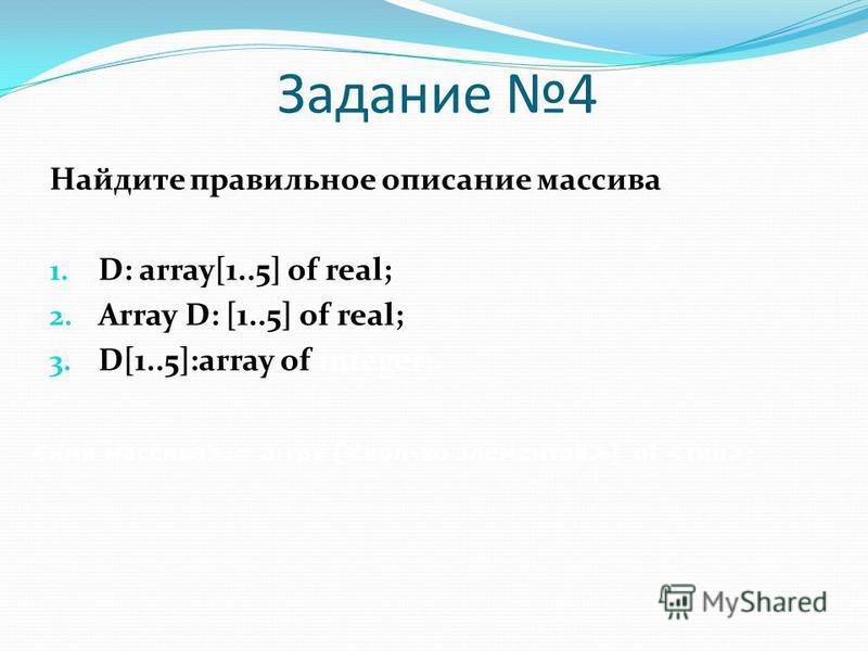 Найдите правильное описание массива 1. D: array[1..5] of real; 2. Array D: [1..5] of real; 3. D[1..5]:array of integer; := array [ ] of ; Задание 4