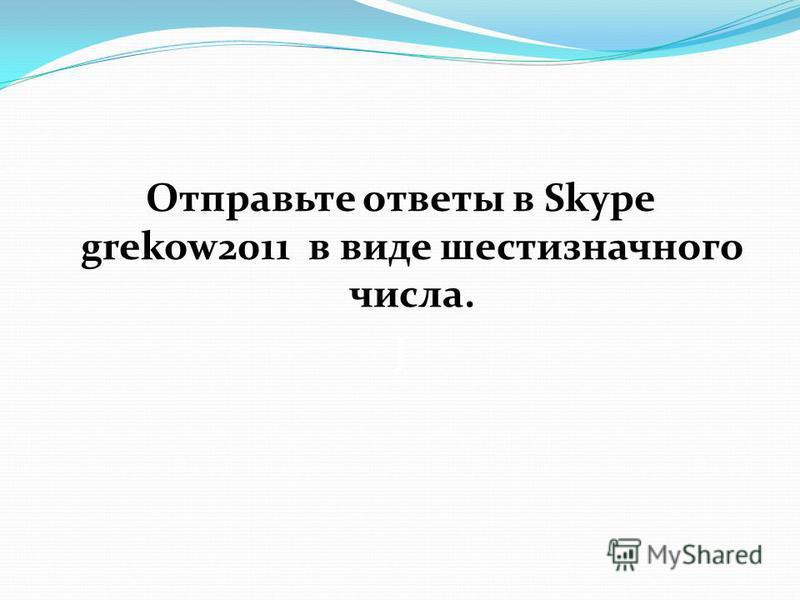 Отправьте ответы в Skype grekow2011 в виде шестизначного числа. J