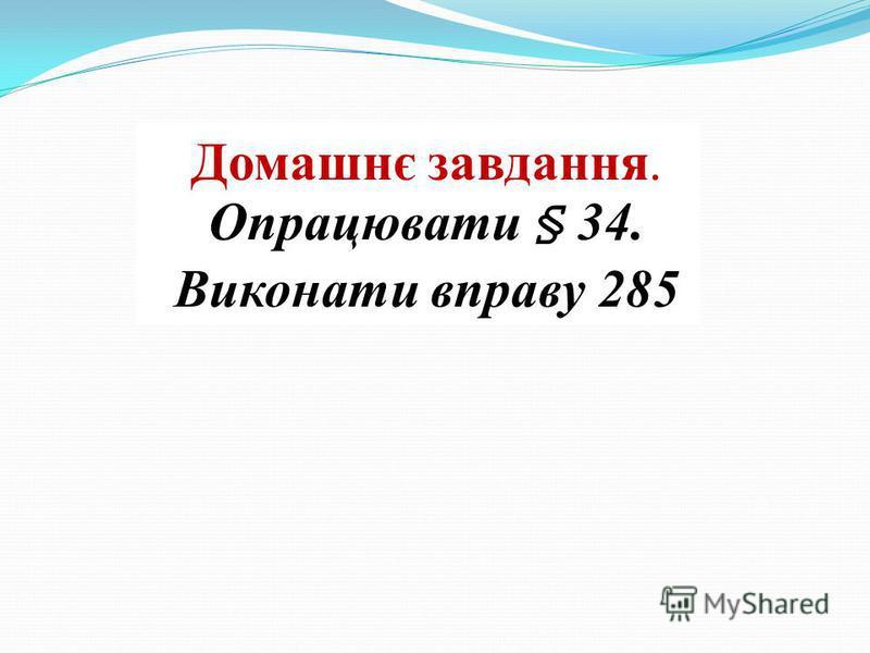 Домашнє завдання. Опрацювати § 34. Виконати вправу 285