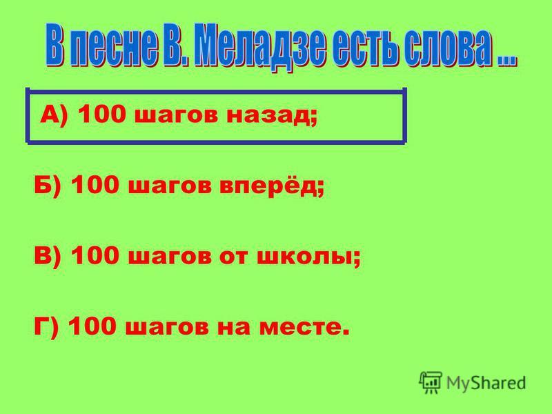 А) 100 шагов назад; Б) 100 шагов вперёд; В) 100 шагов от школы; Г) 100 шагов на месте.