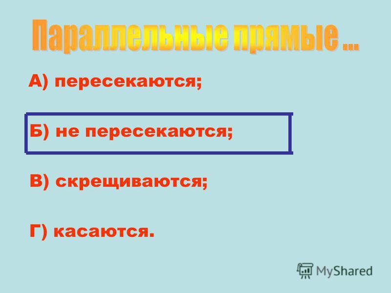А) пересекаются; Б) не пересекаются; В) скрещиваются; Г) касаются.