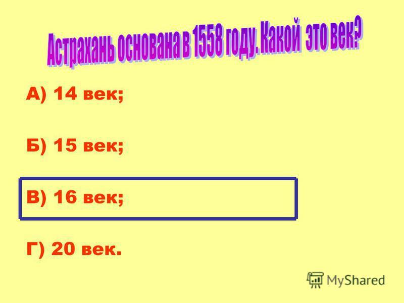 А) 14 век; Б) 15 век; В) 16 век; Г) 20 век.