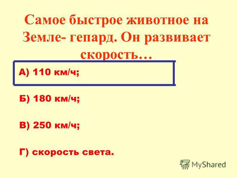 Самое быстрое животное на Земле- гепард. Он развивает скорость… А) 110 км/ч; Б) 180 км/ч; В) 250 км/ч; Г) скорость света.