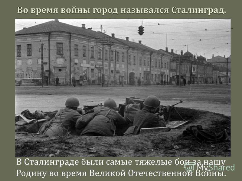 В Сталинграде были самые тяжелые бои за нашу Родину во время Великой Отечественной Войны.