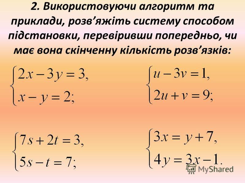 2. Використовуючи алгоритм та приклади, розвяжіть систему способом підстановки, перевіривши попередньо, чи має вона скінченну кількість розвязків: