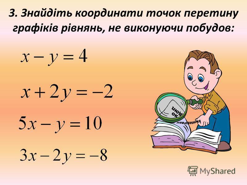 3. Знайдіть координати точок перетину графіків рівнянь, не виконуючи побудов: