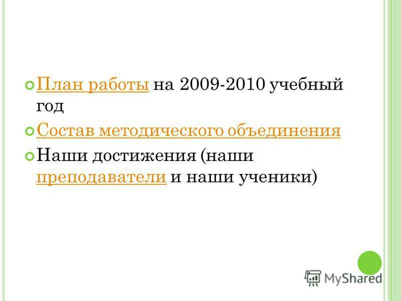 План работы на 2009-2010 учебный год План работы Состав методического объединения Наши достижения (наши преподаватели и наши ученики) преподаватели