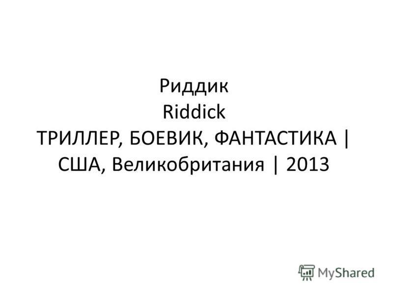 Риддик Riddick ТРИЛЛЕР, БОЕВИК, ФАНТАСТИКА | США, Великобритания | 2013