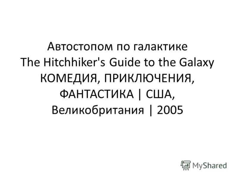 Автостопом по галактике The Hitchhiker's Guide to the Galaxy КОМЕДИЯ, ПРИКЛЮЧЕНИЯ, ФАНТАСТИКА | США, Великобритания | 2005