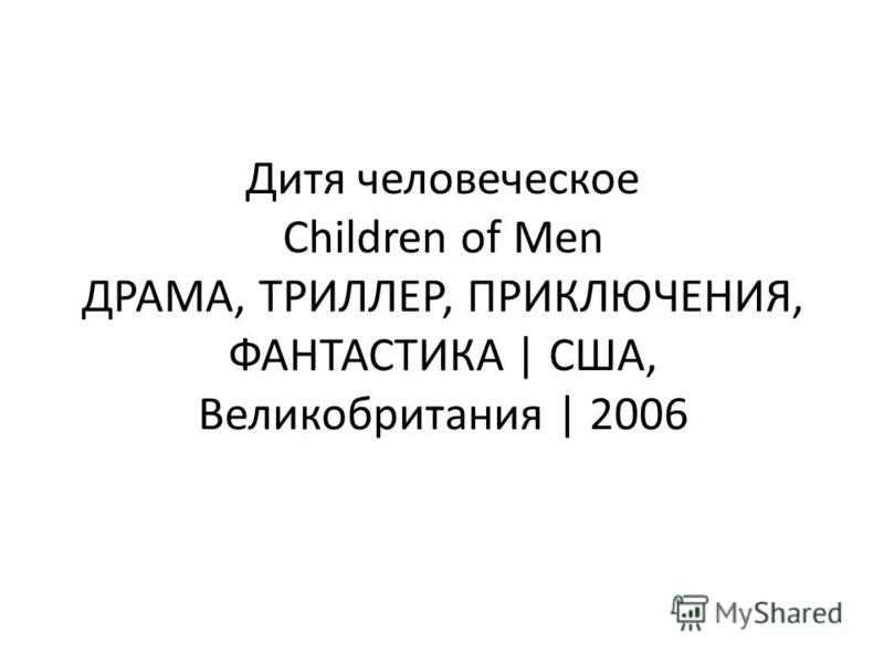 Дитя человеческое Children of Men ДРАМА, ТРИЛЛЕР, ПРИКЛЮЧЕНИЯ, ФАНТАСТИКА | США, Великобритания | 2006