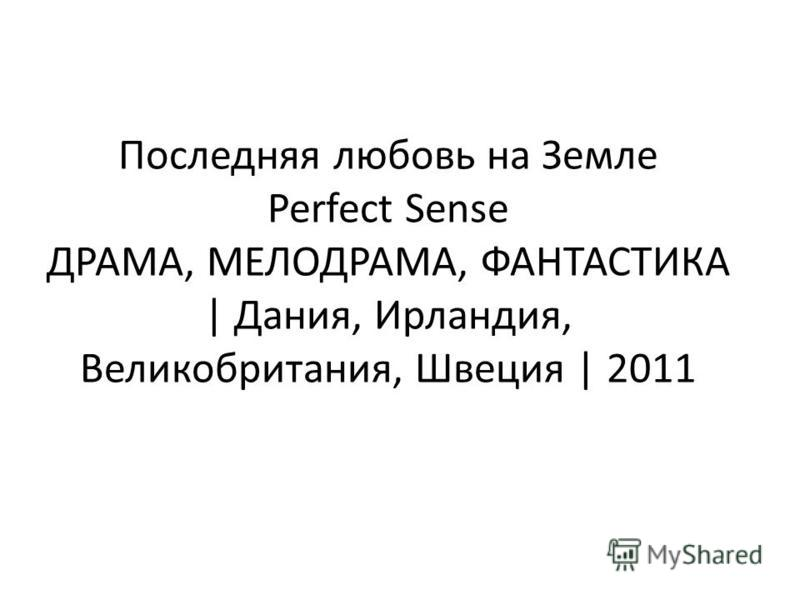 Последняя любовь на Земле Perfect Sense ДРАМА, МЕЛОДРАМА, ФАНТАСТИКА | Дания, Ирландия, Великобритания, Швеция | 2011