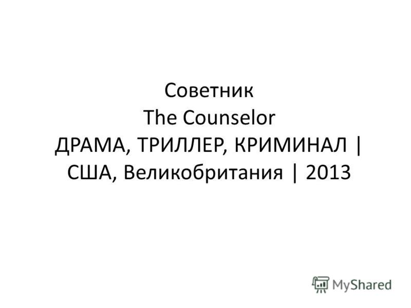 Советник The Counselor ДРАМА, ТРИЛЛЕР, КРИМИНАЛ | США, Великобритания | 2013