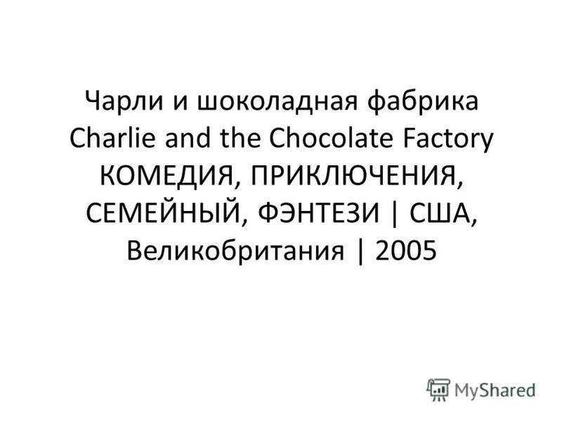Чарли и шоколадная фабрика Charlie and the Chocolate Factory КОМЕДИЯ, ПРИКЛЮЧЕНИЯ, СЕМЕЙНЫЙ, ФЭНТЕЗИ | США, Великобритания | 2005