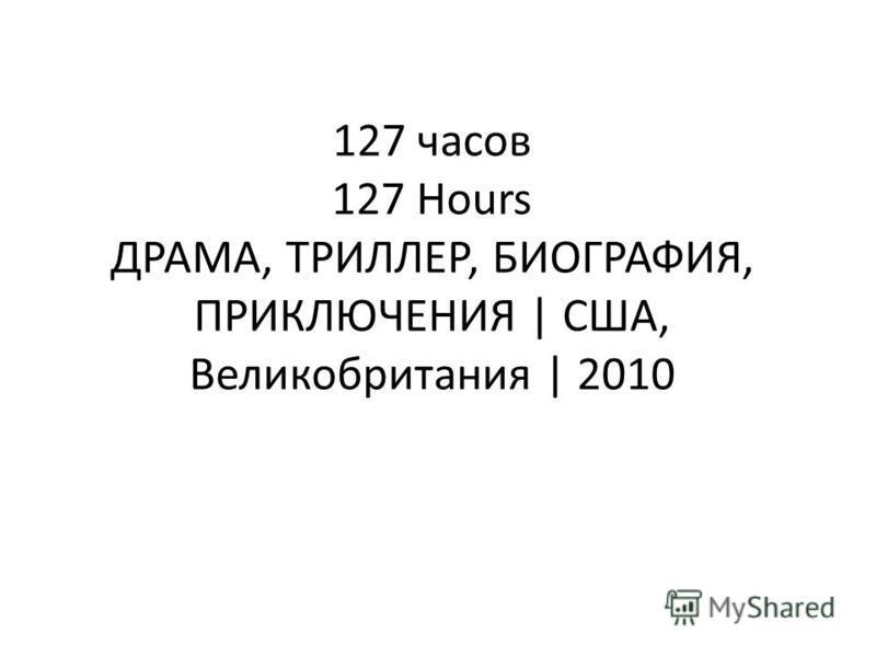 127 часов 127 Hours ДРАМА, ТРИЛЛЕР, БИОГРАФИЯ, ПРИКЛЮЧЕНИЯ | США, Великобритания | 2010