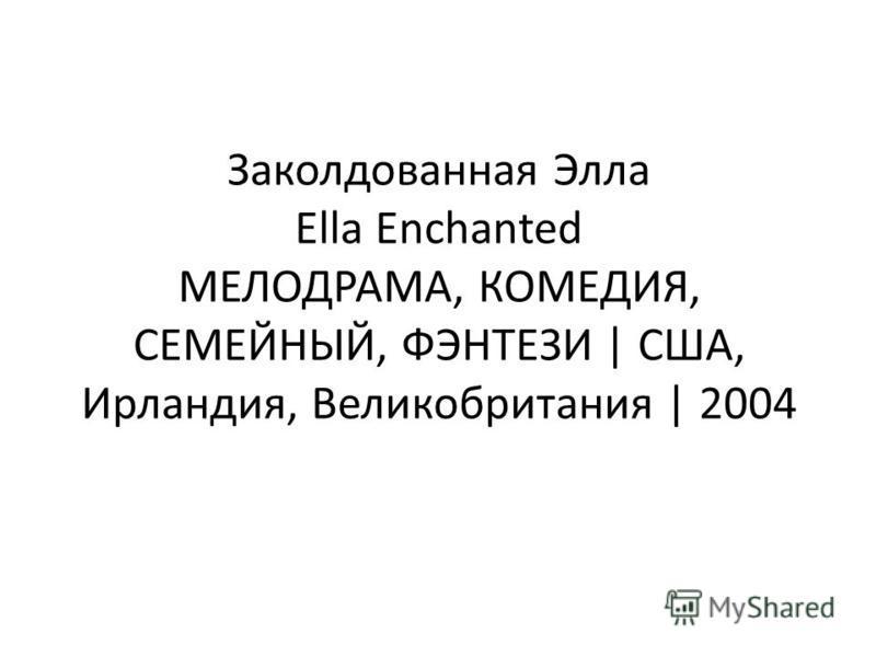Заколдованная Элла Ella Enchanted МЕЛОДРАМА, КОМЕДИЯ, СЕМЕЙНЫЙ, ФЭНТЕЗИ | США, Ирландия, Великобритания | 2004