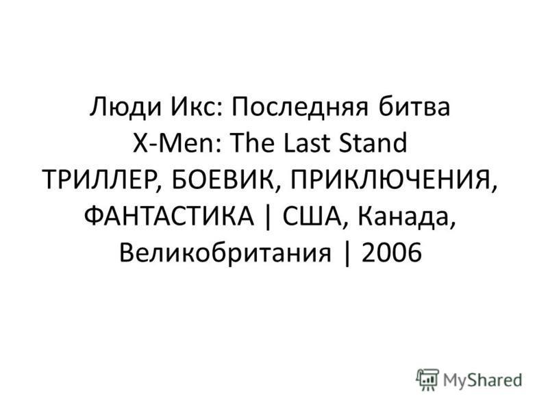 Люди Икс: Последняя битва X-Men: The Last Stand ТРИЛЛЕР, БОЕВИК, ПРИКЛЮЧЕНИЯ, ФАНТАСТИКА | США, Канада, Великобритания | 2006