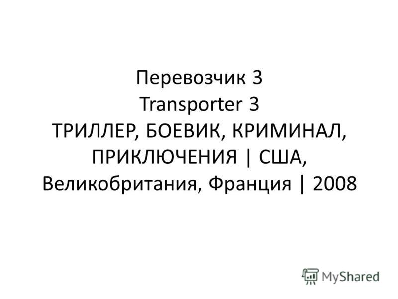 Перевозчик 3 Transporter 3 ТРИЛЛЕР, БОЕВИК, КРИМИНАЛ, ПРИКЛЮЧЕНИЯ | США, Великобритания, Франция | 2008