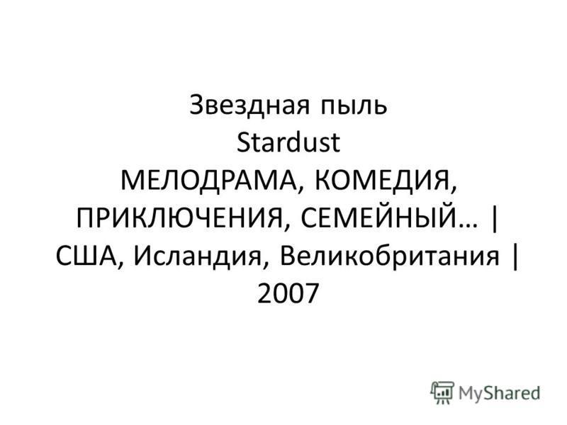 Звездная пыль Stardust МЕЛОДРАМА, КОМЕДИЯ, ПРИКЛЮЧЕНИЯ, СЕМЕЙНЫЙ… | США, Исландия, Великобритания | 2007
