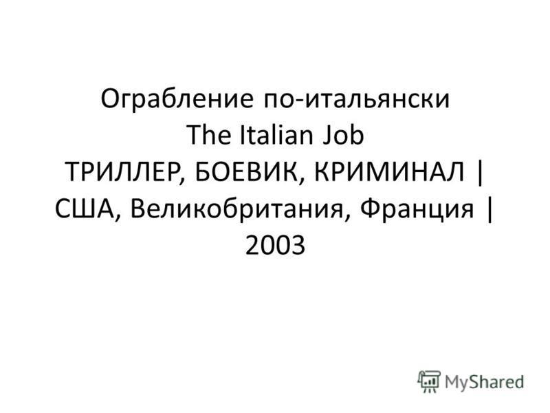 Ограбление по-итальянски The Italian Job ТРИЛЛЕР, БОЕВИК, КРИМИНАЛ | США, Великобритания, Франция | 2003