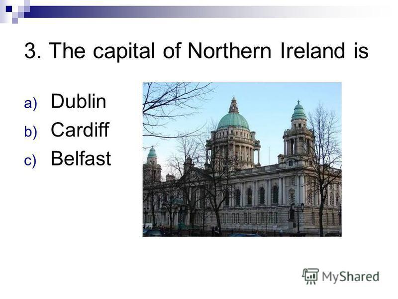 3. The capital of Northern Ireland is a) Dublin b) Cardiff c) Belfast