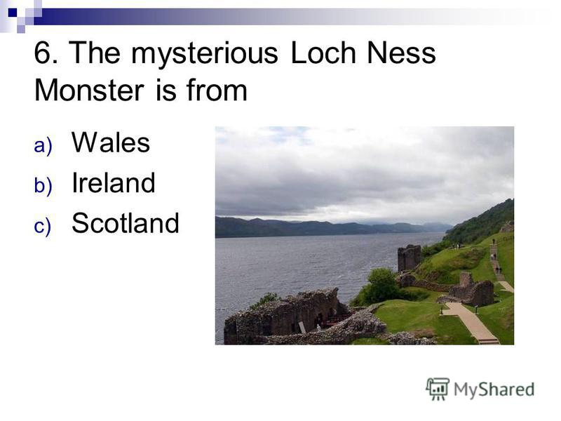 6. The mysterious Loch Ness Monster is from a) Wales b) Ireland c) Scotland