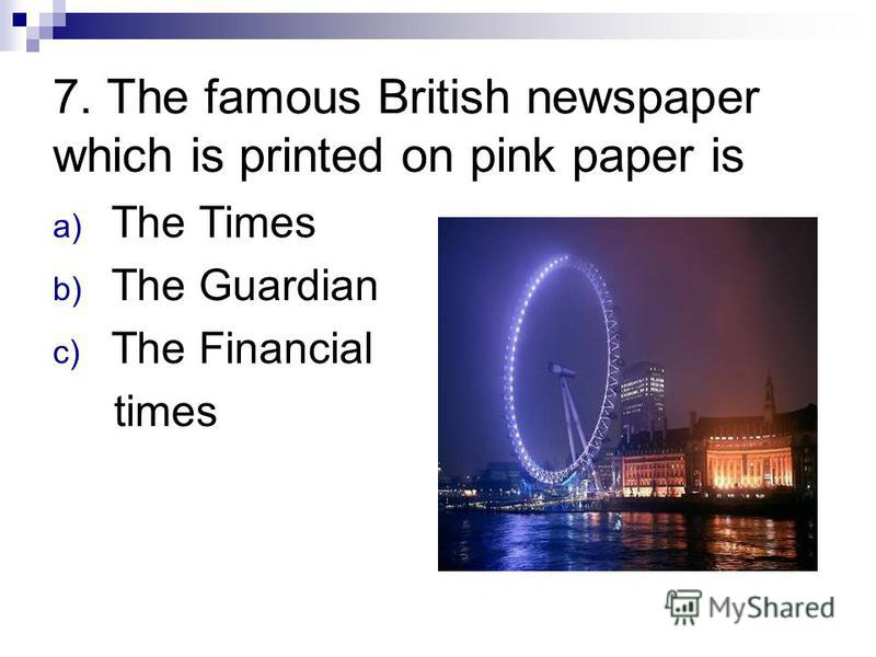 7. The famous British newspaper which is printed on pink paper is a) The Times b) The Guardian c) The Financial times