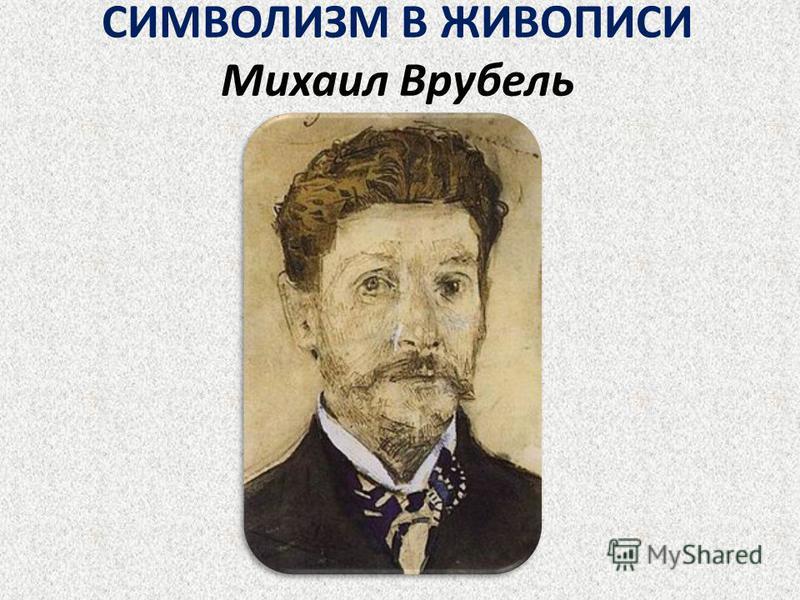 СИМВОЛИЗМ В ЖИВОПИСИ Михаил Врубель