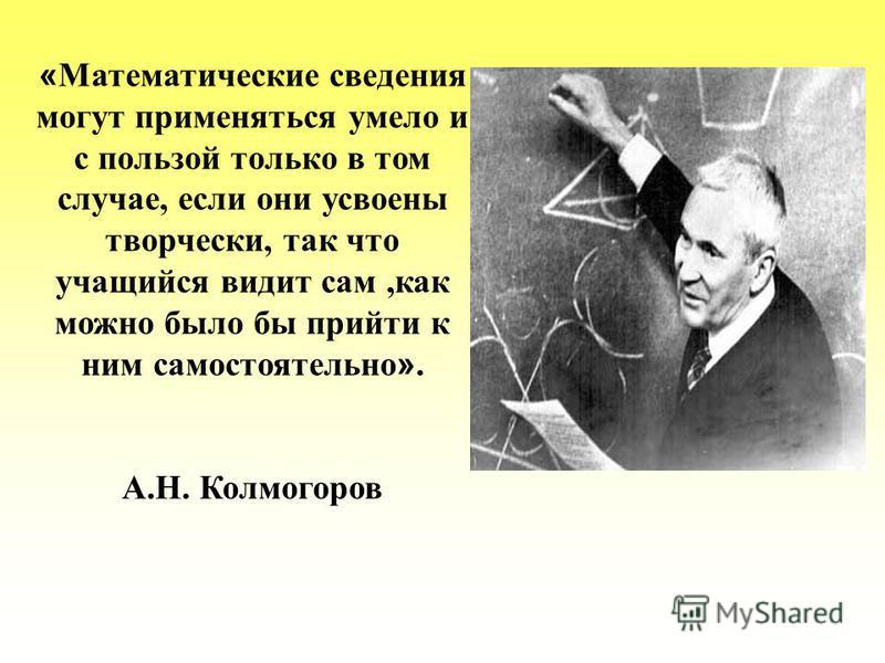 « Математические сведения могут применяться умело и с пользой только в том случае, если они усвоены творчески, так что учащийся видит сам,как можно было бы прийти к ним самостоятельно ». А.Н. Колмогоров
