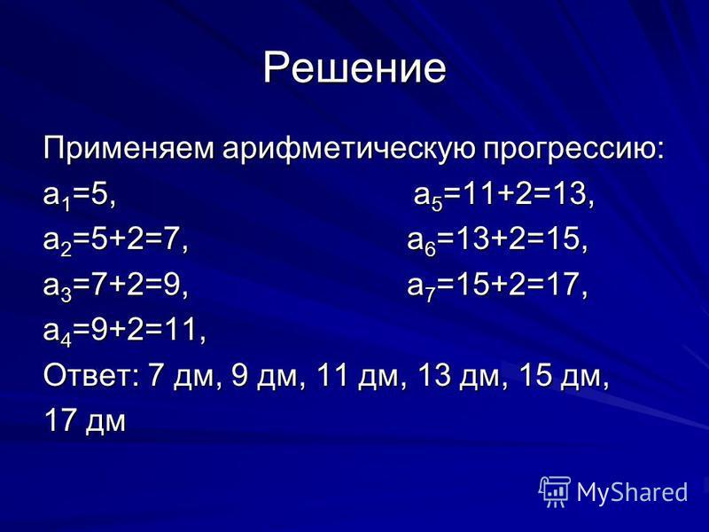 Решение Применяем арифметическую прогрессию: a 1 =5, a 5 =11+2=13, a 2 =5+2=7, a 6 =13+2=15, a 3 =7+2=9, a 7 =15+2=17, a 4 =9+2=11, Ответ: 7 дм, 9 дм, 11 дм, 13 дм, 15 дм, 17 дм
