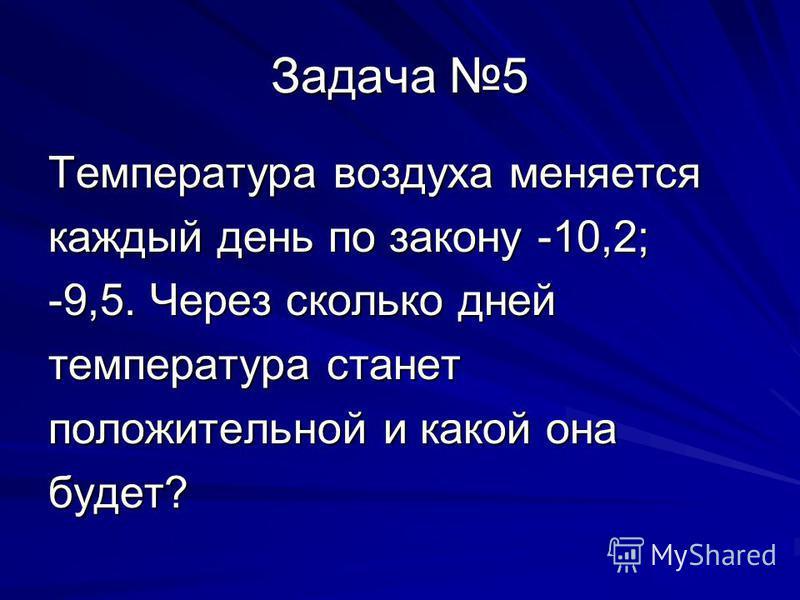 Задача 5 Температура воздуха меняется каждый день по закону -10,2; -9,5. Через сколько дней температура станет положительной и какой она будет?