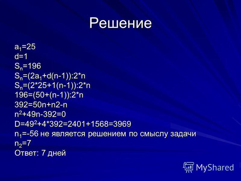 Решение a 1 =25 d=1 S n =196 S n =(2a 1 +d(n-1)):2*n S n =(2*25+1(n-1)):2*n 196=(50+(n-1)):2*n392=50n+n2-n n 2 +49n-392=0 D=49 2 +4*392=2401+1568=3969 n 1 =-56 не является решением по смыслу задачи n 2 =7 Ответ: 7 дней