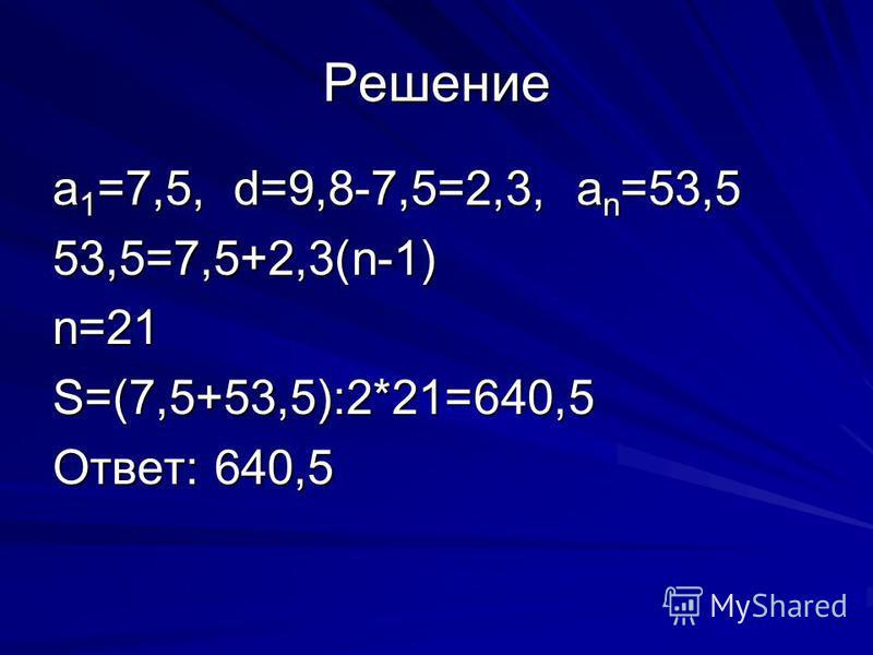 Решение a 1 =7,5, d=9,8-7,5=2,3, a n =53,5 53,5=7,5+2,3(n-1)n=21S=(7,5+53,5):2*21=640,5 Ответ: 640,5