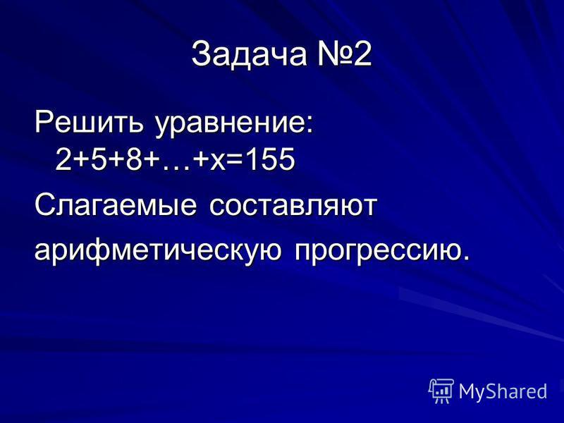 Задача 2 Решить уравнение: 2+5+8+…+х=155 Слагаемые составляют арифметическую прогрессию.