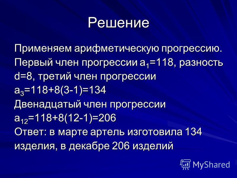 Решение Применяем арифметическую прогрессию. Первый член прогрессии а 1 =118, разность d=8, третий член прогрессии а 3 =118+8(3-1)=134 Двенадцатый член прогрессии a 12 =118+8(12-1)=206 Ответ: в марте артель изготовила 134 изделия, в декабре 206 издел